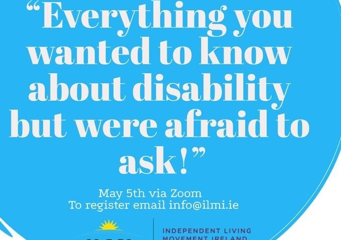 """IMAGE: poster of a big blue circle on a white background in white writing text reads """"Everything you wanted to know about disability but were afraid to ask!"""" Wednesday 5th May 3pm (Zoom) and the ILMI Logo"""